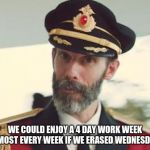 Captain Obvious | WE COULD ENJOY A 4 DAY WORK WEEK ALMOST EVERY WEEK IF WE ERASED WEDNESDAY. | image tagged in captain obvious | made w/ Imgflip meme maker
