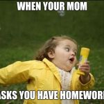 Little Girl Running Away | WHEN YOUR MOM ASKS YOU HAVE HOMEWORK | image tagged in little girl running away | made w/ Imgflip meme maker