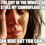 Who runs the world | TO THE GUY IN THE WHEELCHAIR THAT STOLE MY CAMOUFLAGE JACKET.. YOU CAN HIDE BUT YOU CAN'T RUN! | image tagged in memes,first world problems | made w/ Imgflip meme maker