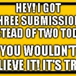 Blank Yellow Sign Meme | HEY! I GOT THREE SUBMISSIONS INSTEAD OF TWO TODAY! YOU WOULDN'T BELIEVE IT! IT'S TRUE! | image tagged in memes,blank yellow sign | made w/ Imgflip meme maker