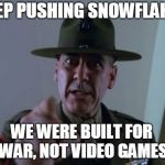 Sergeant Hartmann Meme | KEEP PUSHING SNOWFLAKES WE WERE BUILT FOR WAR, NOT VIDEO GAMES | image tagged in memes,sergeant hartmann | made w/ Imgflip meme maker