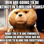 TED Meme | MEN ARE GOING TO BE EXTINCT IN 5 MILLION YEARS?? WHAT THE F**K ARE FEMINISTS GONNA DO WHEN THERE ARE NO MEN ALIVE TO BLAME FOR EVERYTHING? | image tagged in memes,ted | made w/ Imgflip meme maker