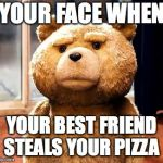 TED Meme | YOUR FACE WHEN YOUR BEST FRIEND STEALS YOUR PIZZA | image tagged in memes,ted | made w/ Imgflip meme maker