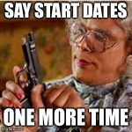 Madea With a Gun | SAY START DATES ONE MORE TIME | image tagged in madea with a gun | made w/ Imgflip meme maker
