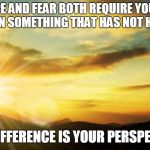 inspirational | HOPE AND FEAR BOTH REQUIRE YOU TO BELIEVE IN SOMETHING THAT HAS NOT HAPPENED. THE DIFFERENCE IS YOUR PERSPECTIVE. | image tagged in inspirational | made w/ Imgflip meme maker