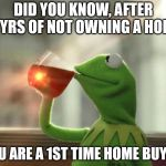 But Thats None Of My Business (Neutral) Meme | DID YOU KNOW, AFTER 3 YRS OF NOT OWNING A HOME YOU ARE A 1ST TIME HOME BUYER | image tagged in memes,but thats none of my business neutral | made w/ Imgflip meme maker