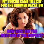 Blonde for years | MY COUSIN CAME TO VISIT FOR THE SUMMER VACATION HOW NICE! DID YOU MEET HIM AT THE AIRPORT? OH, NO. I'VE KNOWN HIM FOR YEARS! | image tagged in blonde pun,memes | made w/ Imgflip meme maker