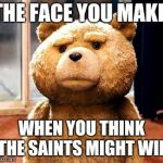 TED Meme | THE FACE YOU MAKE WHEN YOU THINK THE SAINTS MIGHT WIN | image tagged in memes,ted | made w/ Imgflip meme maker