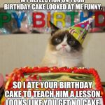 Grumpy Cat Birthday Meme | MY REFLECTION ON YOUR BIRTHDAY CAKE LOOKED AT ME FUNNY. SO I ATE YOUR BIRTHDAY CAKE TO TEACH HIM A LESSON. LOOKS LIKE YOU GET NO CAKE. | image tagged in memes,grumpy cat birthday,grumpy cat | made w/ Imgflip meme maker
