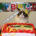 Grumpy Cat Birthday Meme | IT'S MY BIRTHDAY | image tagged in memes,grumpy cat birthday,grumpy cat,birthday,oh wow are you actually reading these tags | made w/ Imgflip meme maker
