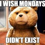 TED Meme | I WISH MONDAYS DIDN'T EXIST | image tagged in memes,ted | made w/ Imgflip meme maker