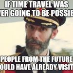 Not to mention inevitable paradox theory | IF TIME TRAVEL WAS EVER GOING TO BE POSSIBLE PEOPLE FROM THE FUTURE WOULD HAVE ALREADY VISITED | image tagged in captain obvious | made w/ Imgflip meme maker