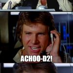 That is, if 'droids COULD sneeze.... | WHAT DID THE 'DROID SAY WHEN HE SNEEZED? ACHOO-D2! | image tagged in bad pun han solo,bad pun,star wars,sneeze,han solo | made w/ Imgflip meme maker