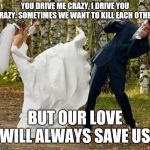 Angry Bride Meme | YOU DRIVE ME CRAZY, I DRIVE YOU CRAZY. SOMETIMES WE WANT TO KILL EACH OTHER. BUT OUR LOVE WILL ALWAYS SAVE US. | image tagged in memes,angry bride | made w/ Imgflip meme maker