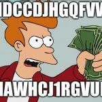 Shut Up And Take My Money Fry Meme | HDCCDJHGQFVW HAWHCJ1RGVUI; | image tagged in memes,shut up and take my money fry | made w/ Imgflip meme maker