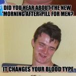 Bad Pun 10 Guy | DID YOU HEAR ABOUT THE NEW 'MORNING AFTER' PILL FOR MEN? IT CHANGES YOUR BLOOD TYPE. | image tagged in bad pun 10 guy | made w/ Imgflip meme maker