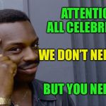Stick to what you're paid to do  | ATTENTION ALL CELEBRITIES BUT YOU NEED US WE DON'T NEED YOU | image tagged in actors,singers,athletes,dont think i need them,to tell me anything,for all parties | made w/ Imgflip meme maker