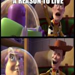 Hey buzz look an X | HEY BUZZ LOOK, A REASON TO LIVE | image tagged in hey buzz look an x | made w/ Imgflip meme maker
