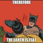 batman slapping robin no bubbles | THEREFORE THE EARTH IS FLAT | image tagged in batman slapping robin no bubbles | made w/ Imgflip meme maker