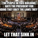 congress | THE PEOPLE IN THIS BUILDING HATE THE PRESIDENT FOR DEMANDING THEY OBEY THE LAWS THEY WROTE LET THAT SINK IN | image tagged in congress | made w/ Imgflip meme maker