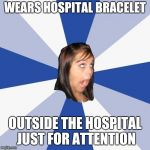 Annoying Facebook Girl Meme | WEARS HOSPITAL BRACELET OUTSIDE THE HOSPITAL JUST FOR ATTENTION | image tagged in memes,annoying facebook girl | made w/ Imgflip meme maker
