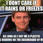 jim carrey meme  | I DONT CARE IF IT RAINS OR FREEZES AS LONG AS I GOT ME A PLASTIC JESUS RIDDING ON THE DASHBOARD OF MY CAR | image tagged in jim carrey meme | made w/ Imgflip meme maker