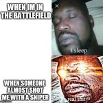 Sleeping Shaq Meme | WHEN IM IN THE BATTLEFIELD WHEN SOMEONE ALMOST SHOT ME WITH A SNIPER | image tagged in memes,sleeping shaq | made w/ Imgflip meme maker