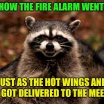 Evil Plotting Raccoon Meme | ODD HOW THE FIRE ALARM WENT OFF! JUST AS THE HOT WINGS AND PIZZA GOT DELIVERED TO THE MEETING! | image tagged in memes,evil plotting raccoon | made w/ Imgflip meme maker