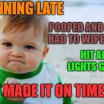 Going to buy me some lottery tix today | RUNNING LATE HIT ALL LIGHTS GREEN POOPED AND ONLY HAD TO WIPE ONCE MADE IT ON TIME | image tagged in memes,success kid original | made w/ Imgflip meme maker