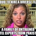 Debbie Wasserman Schultz | PROUD TO HIRE A DIVERSE TEAM A FAMILY OF UNTRAINED INTEL EXPERTS FROM PAKISTAN | image tagged in debbie wasserman schultz | made w/ Imgflip meme maker
