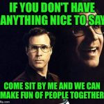 There is always room at my table... | IF YOU DON'T HAVE ANYTHING NICE TO SAY COME SIT BY ME AND WE CAN MAKE FUN OF PEOPLE TOGETHER | image tagged in memes,will ferrell,lynch1979,lol | made w/ Imgflip meme maker