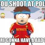Super Cool Ski Instructor Meme | IF YOU SHOOT AT POLICE YOU'RE GONNA HAVE A BAD TIME | image tagged in memes,super cool ski instructor | made w/ Imgflip meme maker