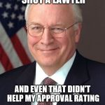 Dick Cheney Meme | I ONCE SHOT A LAWYER AND EVEN THAT DIDN'T HELP MY APPROVAL RATING | image tagged in memes,dick cheney | made w/ Imgflip meme maker
