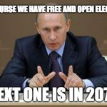 Vladimir Putin Meme | OF COURSE WE HAVE FREE AND OPEN ELECTIONS NEXT ONE IS IN 2073 | image tagged in memes,vladimir putin | made w/ Imgflip meme maker