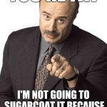 Old, but a classic | YOU'RE FAT I'M NOT GOING TO SUGARCOAT IT BECAUSE YOU'LL EAT THAT, TOO | image tagged in dr phil pointing,fat,obesity,memes | made w/ Imgflip meme maker