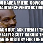 Roll Safe Think About It Meme | IF YOU HAVE A FRIEND, COWORKER, OR ACQUAINTANCE WHO'S ACTING STANGE REACH OUT. ASK THEM IF THEY ARE REALLY SCOTT BAKULA TRYING TO CHANGE HIS | image tagged in memes,roll safe think about it,jbmemegeek,quantum leap,time travel | made w/ Imgflip meme maker