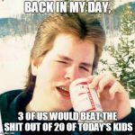 Eighties Teen Meme | BACK IN MY DAY, 3 OF US WOULD BEAT THE SHIT OUT OF 20 OF TODAY'S KIDS | image tagged in memes,eighties teen | made w/ Imgflip meme maker