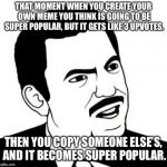 Seriously Face Meme | THAT MOMENT WHEN YOU CREATE YOUR OWN MEME YOU THINK IS GOING TO BE SUPER POPULAR, BUT IT GETS LIKE 3 UPVOTES. THEN YOU COPY SOMEONE ELSE'S,  | image tagged in memes,seriously face,seriously | made w/ Imgflip meme maker