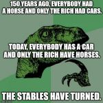 Philosoraptor Meme | 150 YEARS AGO, EVERYBODY HAD A HORSE AND ONLY THE RICH HAD CARS. THE STABLES HAVE TURNED. TODAY, EVERYBODY HAS A CAR AND ONLY THE RICH HAVE  | image tagged in memes,philosoraptor | made w/ Imgflip meme maker