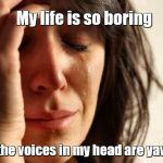 First World Problems Meme | My life is so boring even the voices in my head are yawning. | image tagged in memes,first world problems,voices,bored,yawning,sleepy | made w/ Imgflip meme maker