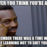 Roll Safe Think About It Meme | WHENEVER YOU THINK YOU'RE A GENIUS REMEMBER THERE WAS A TIME WHEN YOU WERE LEARNING NOT TO SHIT YOUR PANTS. | image tagged in memes,roll safe think about it | made w/ Imgflip meme maker