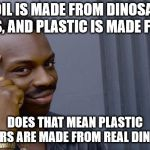 Roll Safe Think About It Meme | IF OIL IS MADE FROM DINOSAUR FOSSILS, AND PLASTIC IS MADE FROM OIL DOES THAT MEAN PLASTIC DINOSAURS ARE MADE FROM REAL DINOSAURS? | image tagged in memes,roll safe think about it | made w/ Imgflip meme maker
