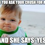 Success Kid Original Meme | WHEN YOU ASK YOUR CRUSH FOR A DATE AND SHE SAYS 'YES' | image tagged in memes,success kid original | made w/ Imgflip meme maker