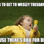 Little Girl Running Away | TRYING TO GET TO WESLEY TUESDAY NIGHT BECAUSE THERE'S BBQ FOR DINNER | image tagged in little girl running away | made w/ Imgflip meme maker