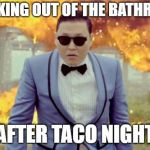Gangnam Style PSY Meme | WALKING OUT OF THE BATHROOM AFTER TACO NIGHT | image tagged in memes,gangnam style psy | made w/ Imgflip meme maker