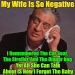 I don't understand why she's so upset, it's not like it's the end of the world | My Wife Is So Negative I Remembered The Car Seat, The Stroller, And The Diaper bag Yet All She Can Talk About IS How I Forgot The Baby | image tagged in rodney dangerfield,memes,nagging wife,jokes,husband wife | made w/ Imgflip meme maker
