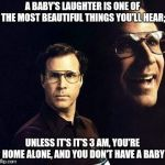 I guess we're doing these now | A BABY'S LAUGHTER IS ONE OF THE MOST BEAUTIFUL THINGS YOU'LL HEAR; UNLESS IT'S IT'S 3 AM, YOU'RE HOME ALONE, AND YOU DON'T HAVE A BABY | image tagged in memes,will ferrell,old memes,classic | made w/ Imgflip meme maker