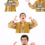 PPAP Meme | I HAVE LOTS OF CRAP I HAVE A GOOD GAME | image tagged in memes,ppap | made w/ Imgflip meme maker