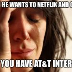 First World Problems Meme | WHEN HE WANTS TO NETFLIX AND CHILL, BUT YOU HAVE AT&T INTERNET. | image tagged in memes,first world problems | made w/ Imgflip meme maker