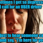 "Inspired by a meme I saw on Facebook | Sometimes I get so depressed,  I call for an UBER driver just to hear someone call and say, ""I'm here for you"" 